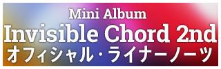 Mini Album Invisible Chord 2nd オフィシャル・ライナーノーツ