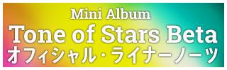 Mini Album Tone of Stars Beta オフィシャル・ライナーノーツ